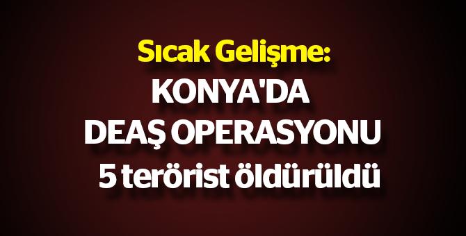 Sıcak Gelişme: Konya'da DEAŞ operasyonu, 5 terörist öldürüldü