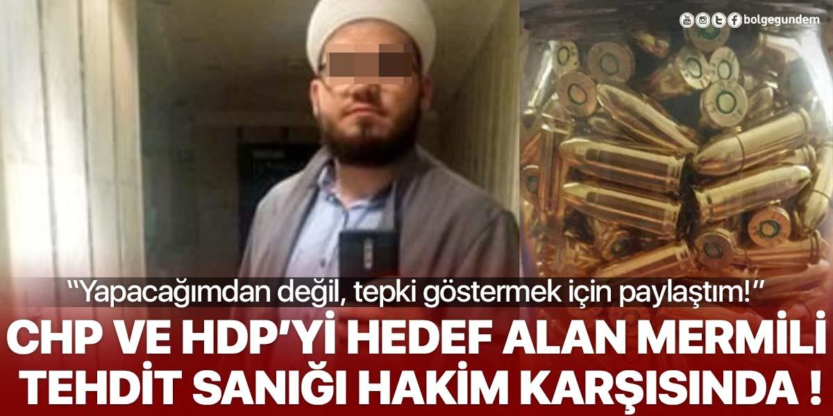 CHP ve HDP'yi hedef alarak 'Mermili tehdit' paylaşımı yapan sanık hakim karşısında