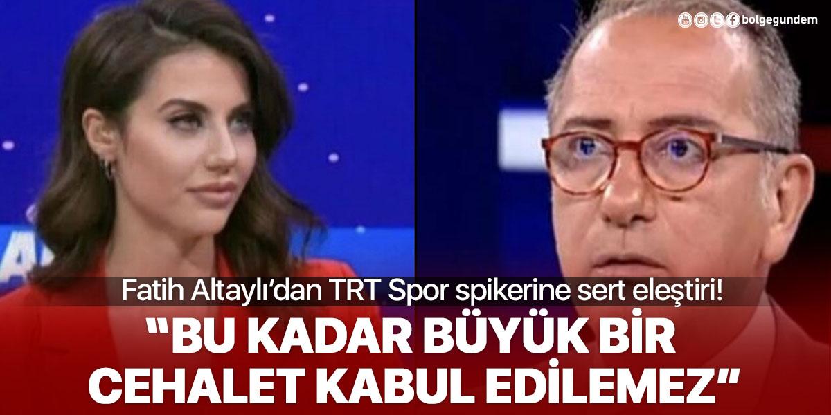 Fatih Altyalı'dan TRT Spor Spikeri Cansu Canbaz'ın cehalet eleştirisi: Kabul edilemez!