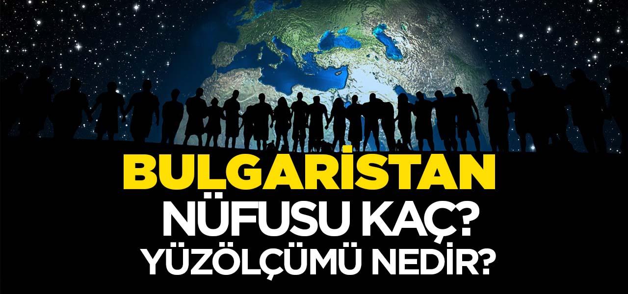 Bulgaristan'ın Nüfusu ve Yüzölçümü Kaçtır? Bulgaristan'ın Haritadaki yeri, Konumu Nedir?