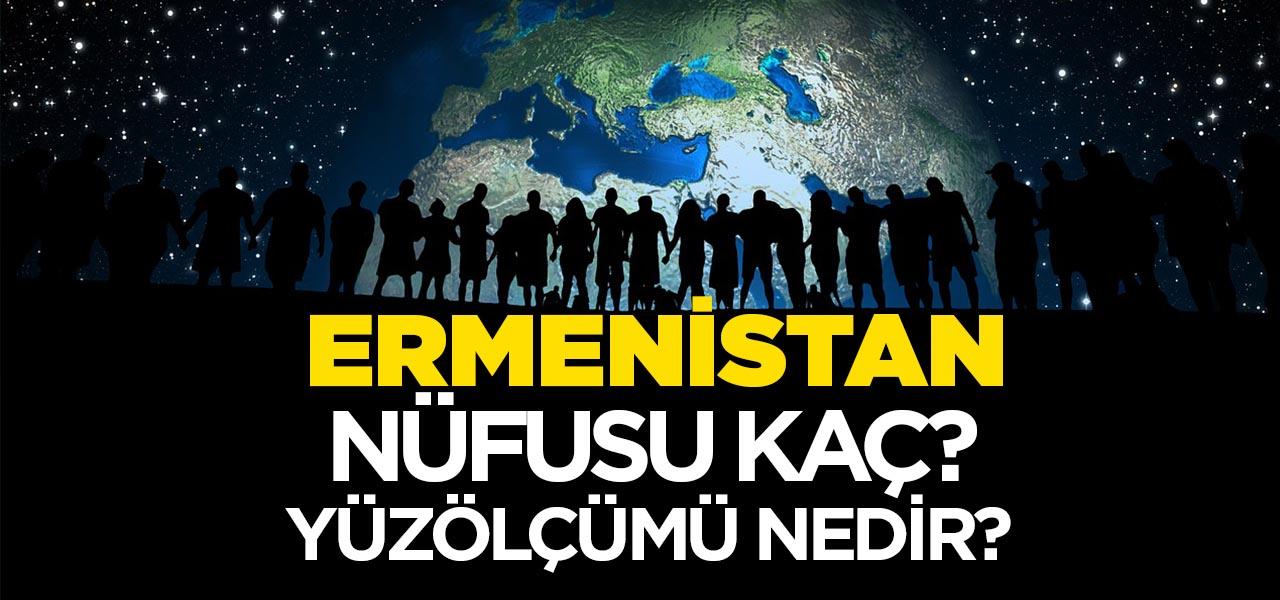 Ermenistan'ın Nüfusu ve Yüzölçümü Kaçtır? Ermenistan'ın Haritadaki yeri, Konumu Nedir?
