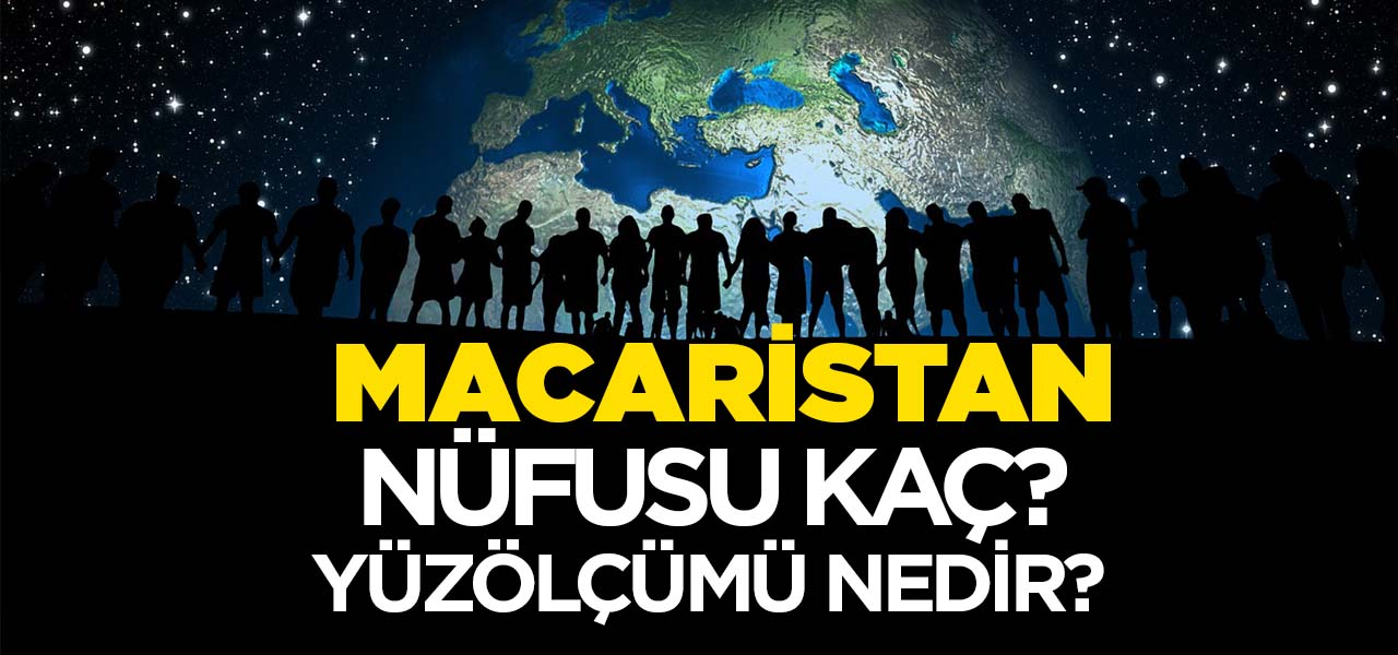 Macaristan'ın Nüfusu ve Yüzölçümü Kaçtır? Macaristan'ın Haritadaki yeri, Konumu Nedir?