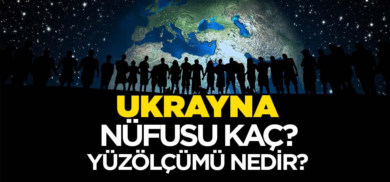 Ukrayna'nın Nüfusu ve Yüzölçümü Kaçtır? Ukrayna'nın Haritadaki yeri, Konumu Nedir?