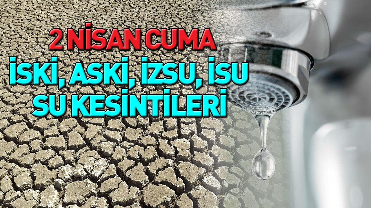 2 Nisan Cuma su kesintisi   İzmir, İstanbul, Ankara, Kocaeli su kesintisi   İSKİ - ASKİ - İZSU-İSU kesinti
