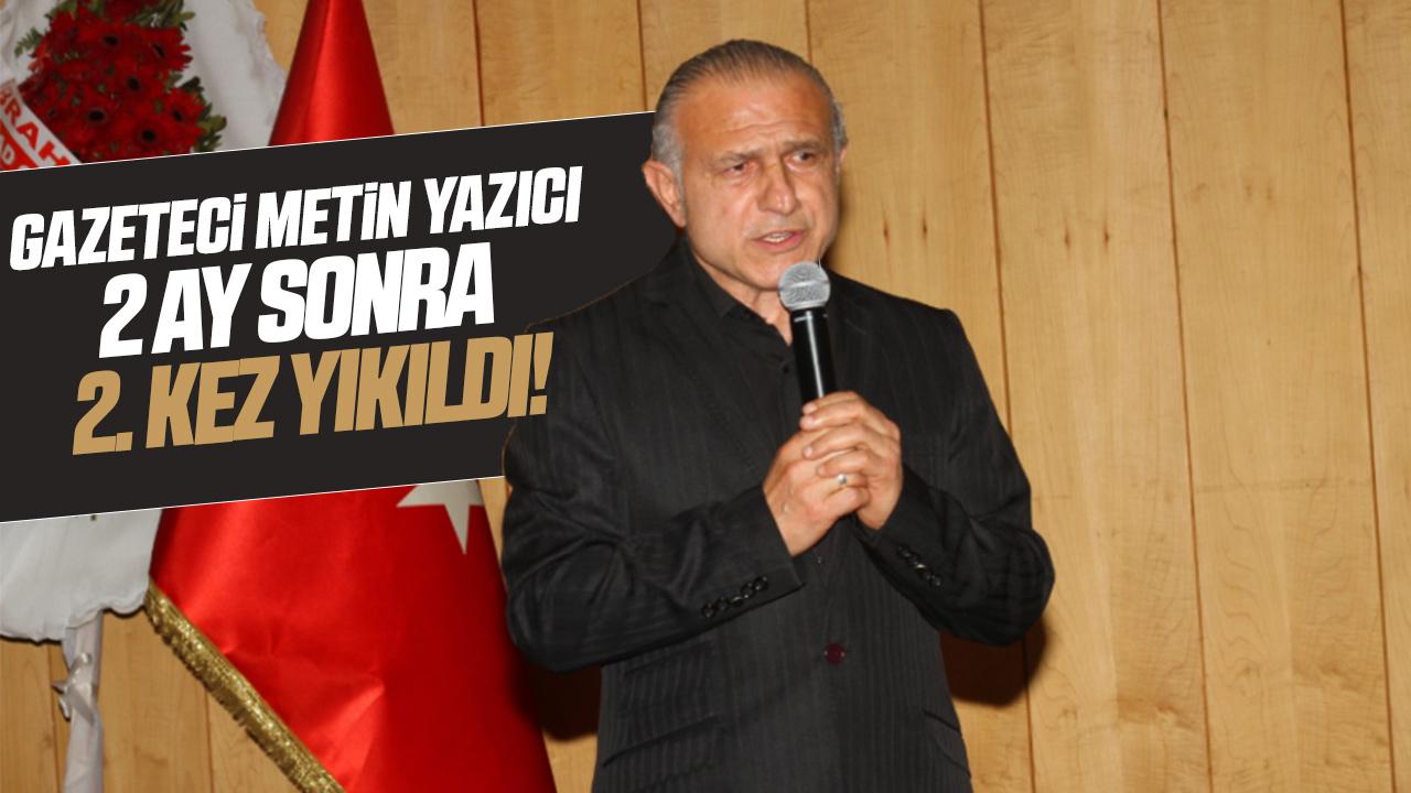 Gazeteci Metin Yazıcı2 ay sonra 2. kez yıkıldı!