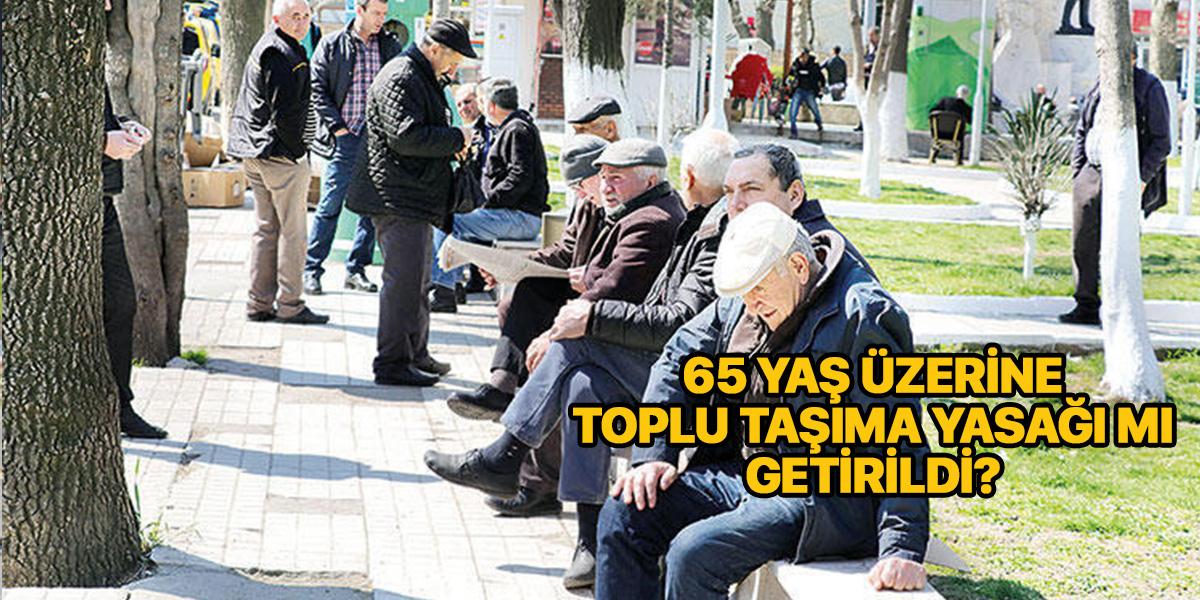 65 yaş üstü toplu taşıma yasağı mı getirildi? 65 yaş üstü sokağa çıkma saatleri nedir?