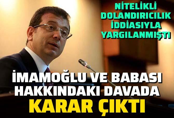 İBB Başkanı Ekrem İmamoğlu ve babası Hasan İmamoğlu'na 'nitelikli dolandırıcılık' iddiasıyla açılan davada karar çıktı!