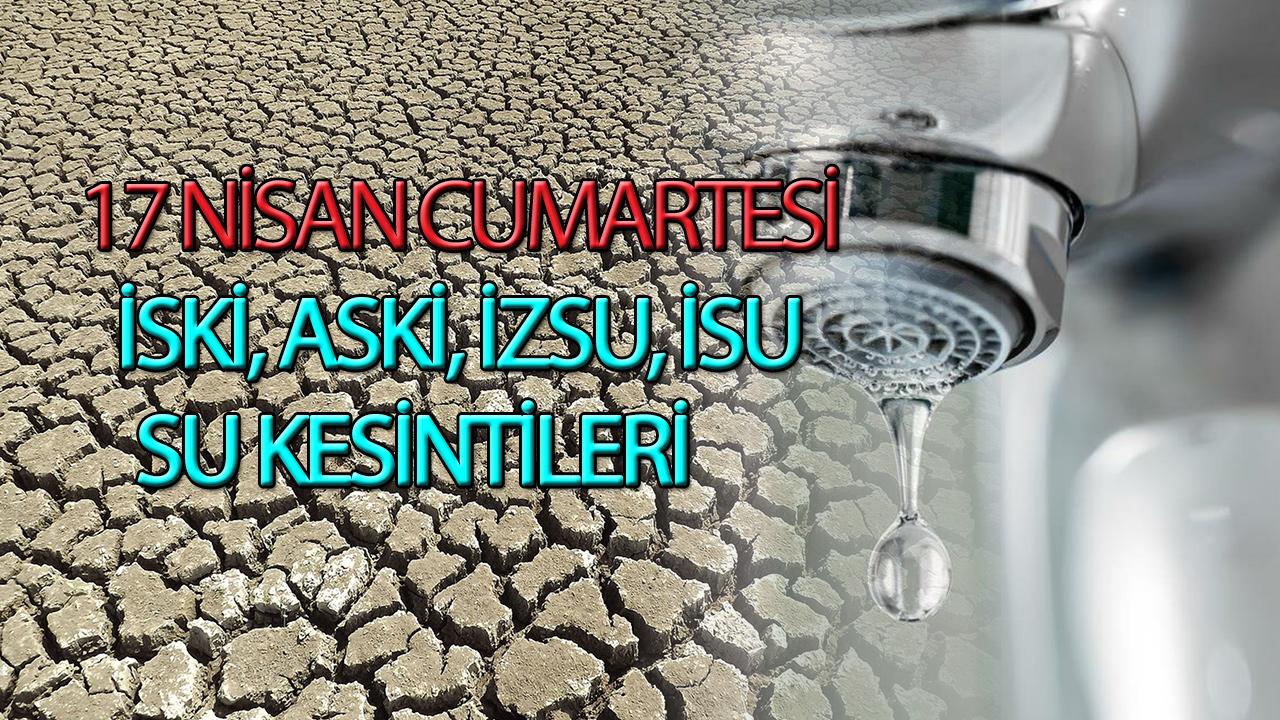 17 Nisan 2021 Cumartesi su kesintisi   Su kesintisi İstanbul, İzmir, Ankara, Kocaeli   İSKİ - ASKİ - İZSU - İSU kesinti