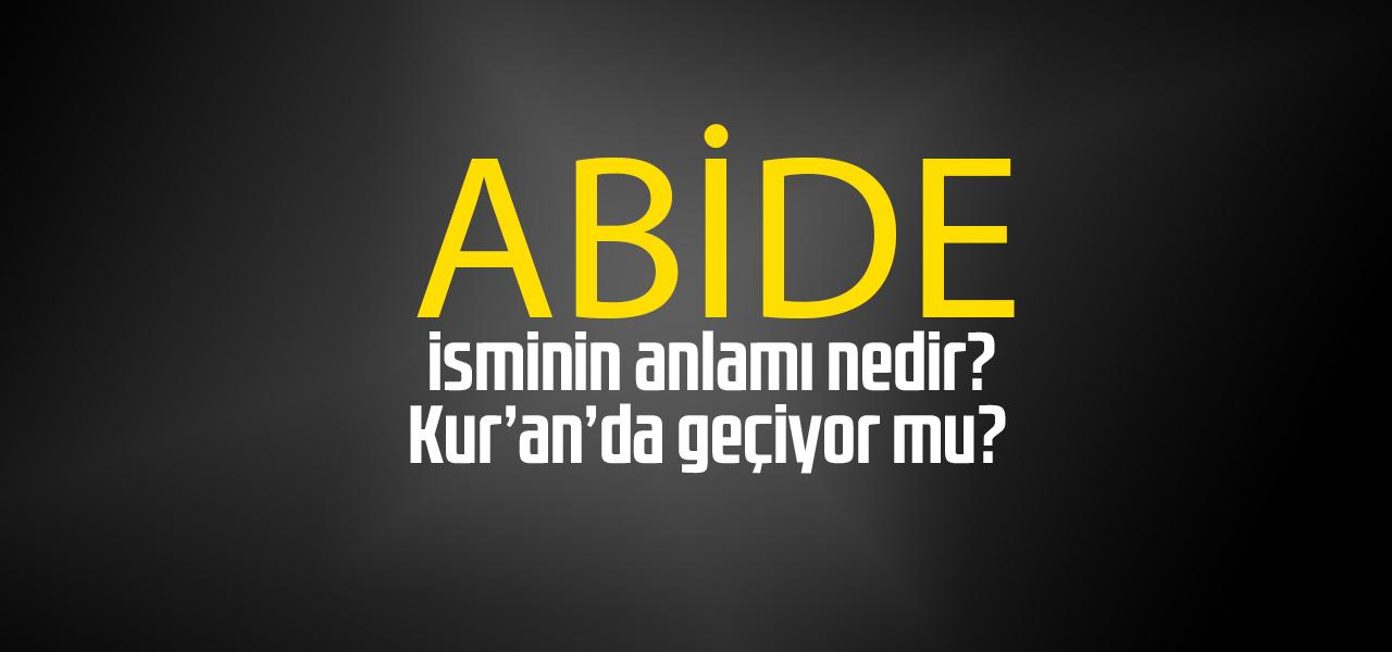 Abide isminin anlamı nedir, Abide ne demektir? Kuranda geçiyor mu?