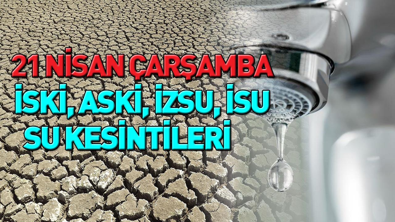 21 Nisan Çarşamba Su Kesintisi | İzmir, Ankara, Kocaeli, İstanbul su kesintisi | İSKİ - ASKİ - İZSU - İSU kesinti