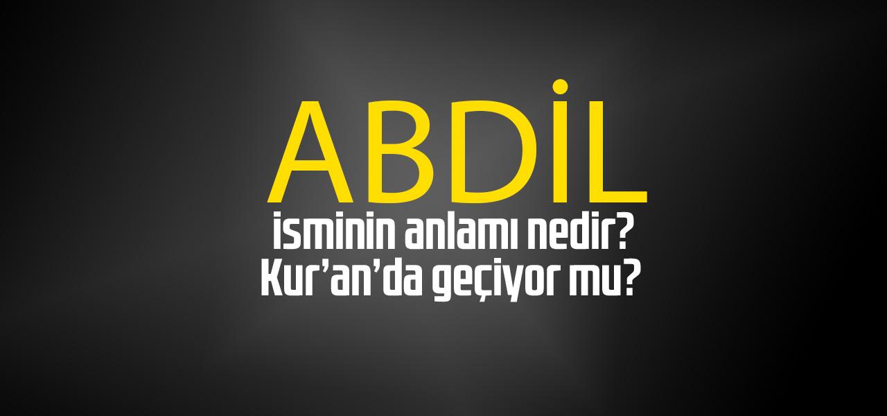 Abdil isminin anlamı nedir, Abdil ne demektir? Kuranda geçiyor mu?