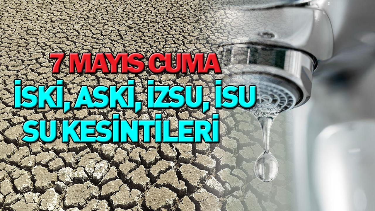 7 Mayıs su kesintisi | İstanbul, İzmir, Ankara, Kocaeli su kesintisi | İSKİ - ASKİ - İZSU - İSU kesinti