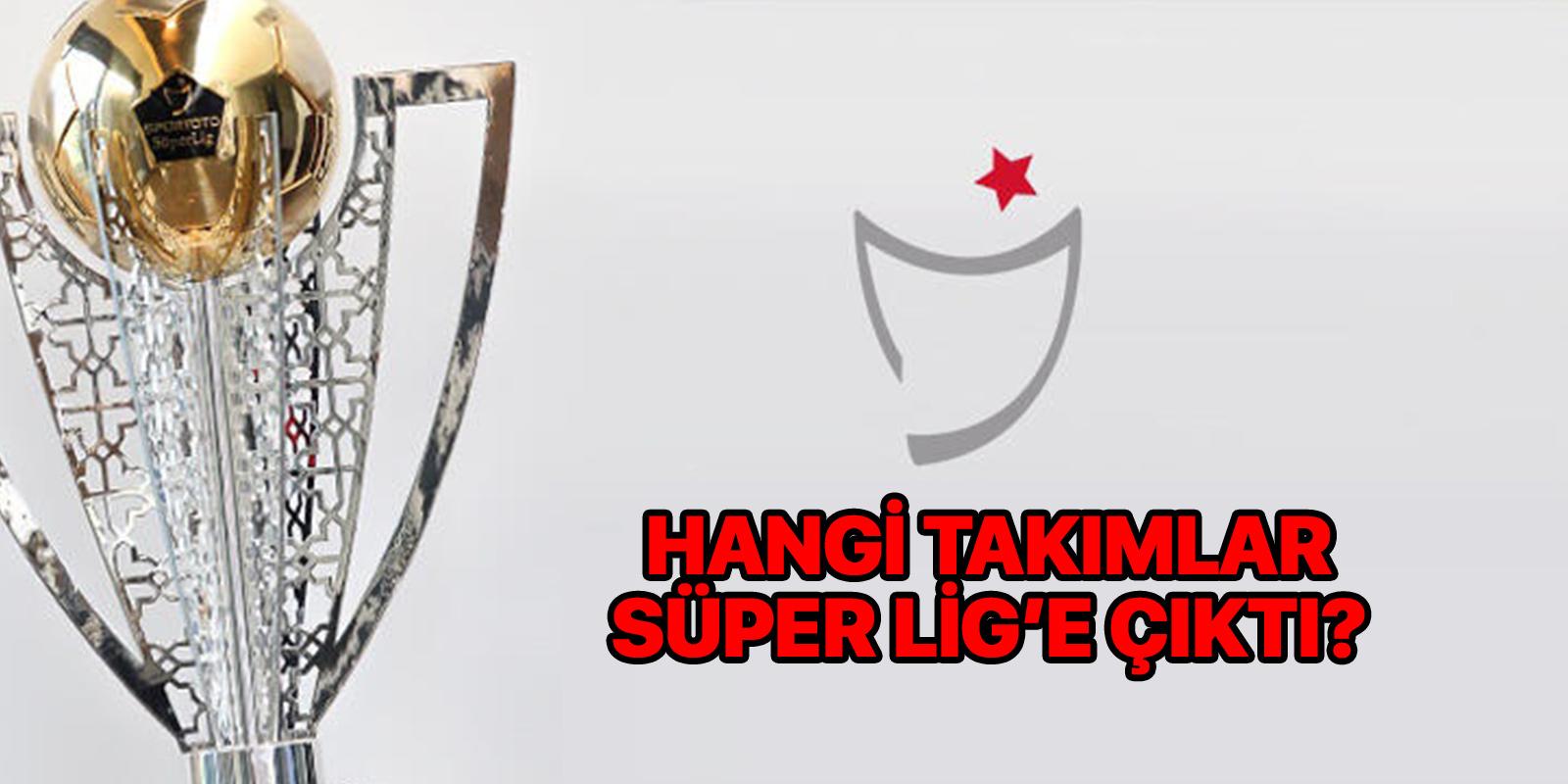 Süper Lig'e hangi takımlar çıktı 2021?   TFF 1. Lig'den Süper Lige çıkan takımlar belli oldu mu?