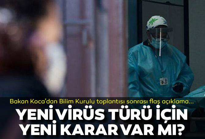 Yeni virüs türü için yeni karar var mı? Bakan Koca'dan Bilim Kurulu toplantısı sonrası flaş açıklama
