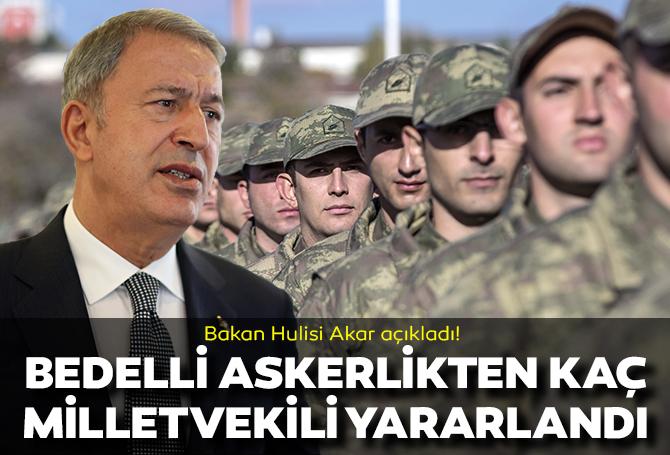 Bakan Hulusi Akar bedelli askerlikten kaç milletvekilinin yararlandığını açıkladı