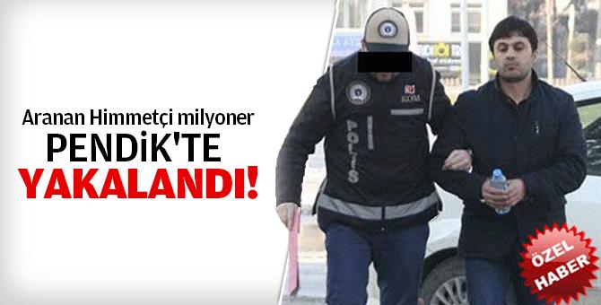 Aranan Himmetçi milyoner Pendik'te yakalandı!