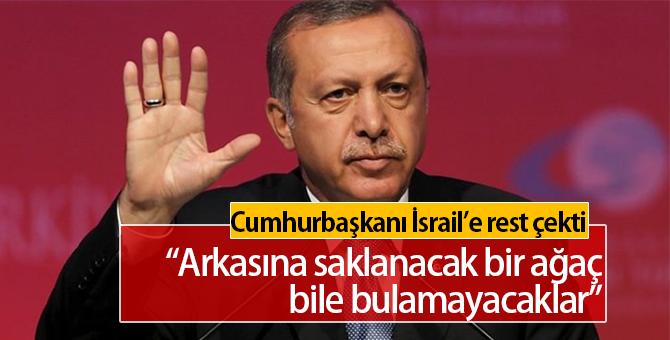 Erdoğan İsrail'e rest çekti: Arkasına saklanacak ağaç dahi bulamayacaklar