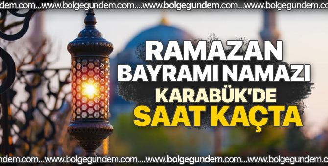 2018 Karabük bayram namazı saati / Ramazan Bayram namazı Karabük'de saat kaçta?