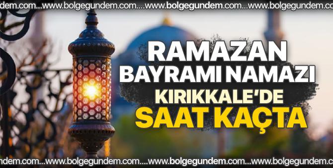 2018 Kırıkkale bayram namazı saati / Ramazan Bayram namazı Kırıkkale'de saat kaçta?