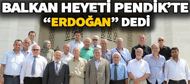 """Balkan Heyeti Pendik'te """"Erdoğan"""" dedi"""