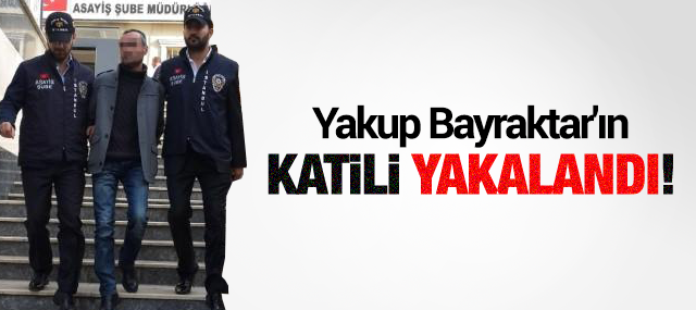 Yakup Bayraktar'ın Katili Yakalandı