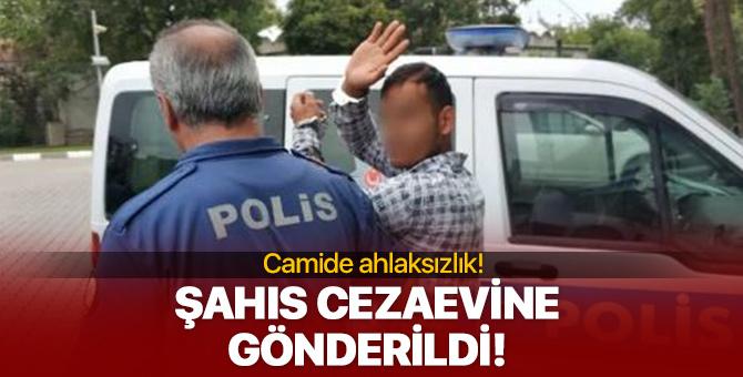 Camide ahlaksızlık! O şahıs cezaevine gönderildi