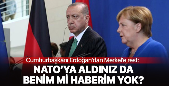 Cumhurbaşkanı Erdoğan'dan Merkel'e rest: NATO'ya aldınız da benim mi haberim yok?