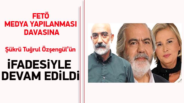 FETÖ medya yapılanması davasına Şükrü Tuğrul Özşengül'ün ifadesiyle devam edildi