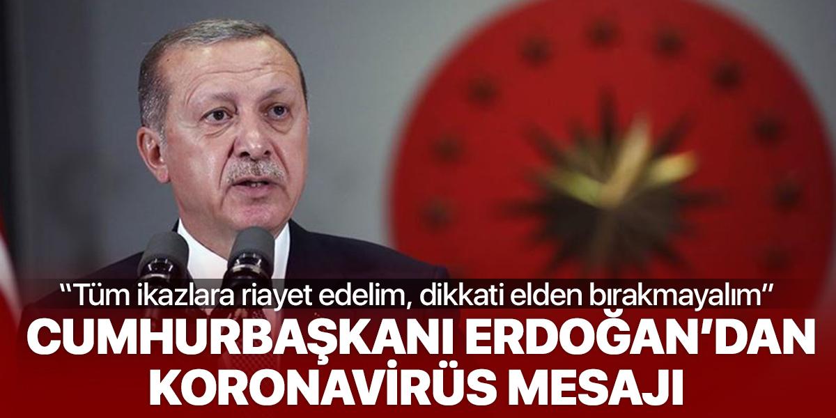 Cumhurbaşkanı Erdoğan'dan koronavirüs mesajı: Dikkati elden bırakmayalım
