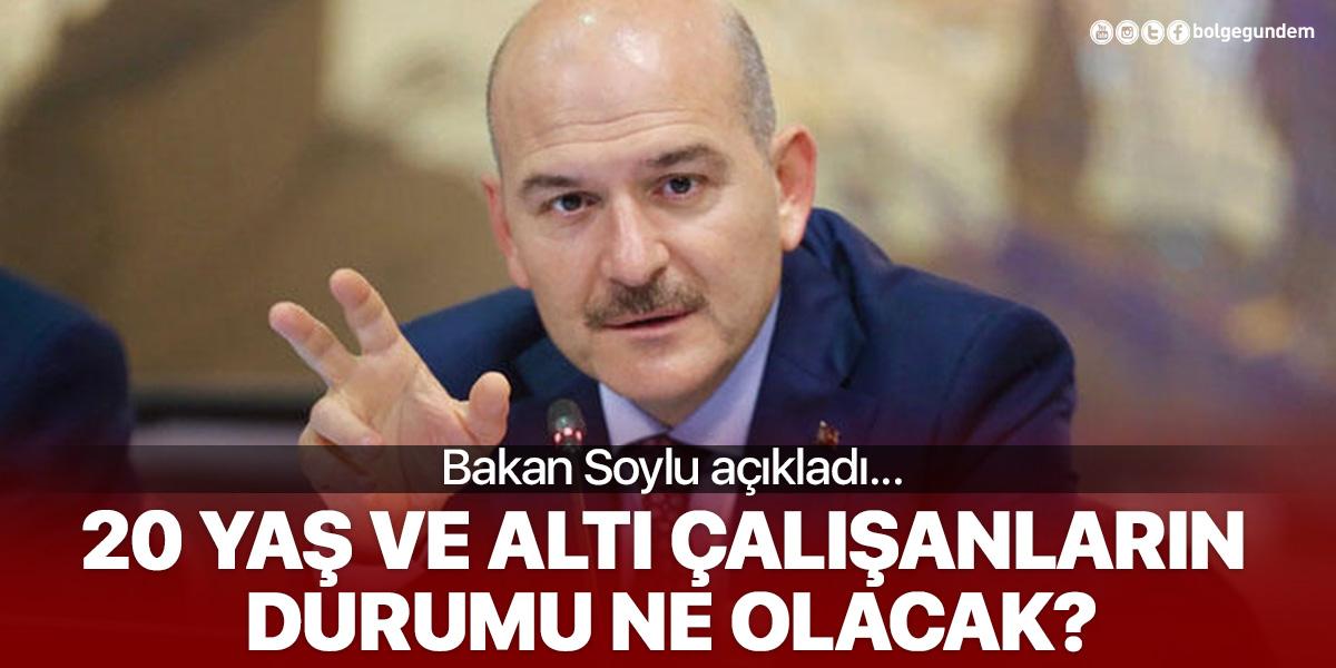 İçişleri Bakanı Süleyman Soylu açıkladı! 20 yaş ve altındaki çalışanların durumu ne olacak?