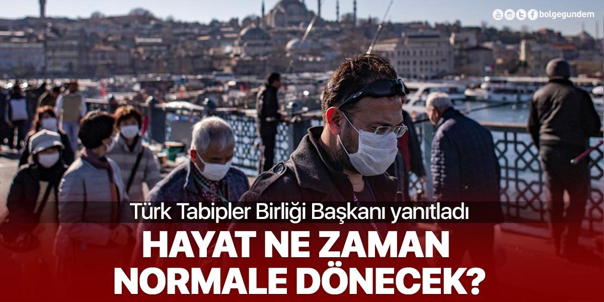 Türk Tabipleri Birliği Başkanı yanıtladı: Hayat ne zaman normale dönecek?