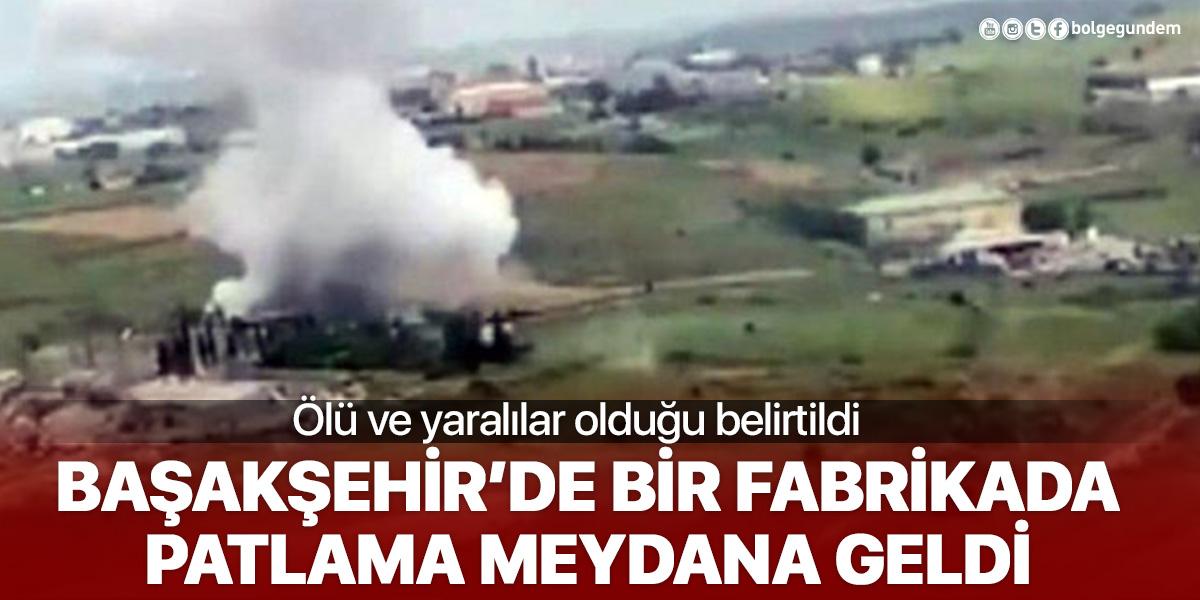 İstanbul Başakşehir'de bir fabrikada patlama! Ölü ve yaralılar olduğu belirtiliyor
