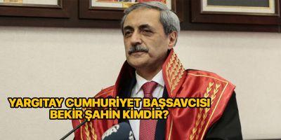Yargıtay Cumhuriyet Başsavcısı Bekir Şahin kimdir? Nereli?