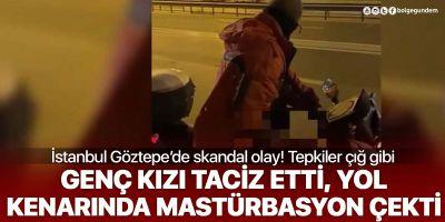 İstanbul Göztepe'de skandal olay! Genç kızı taciz etti, yol kenarında mastürbasyon yaptı
