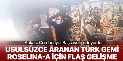 Ankara Cumhuriyet Başsavcılığı duyurdu: Usulsüzce aranan Roselina-A gemisi için re'sen soruşturma başlatıldı
