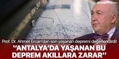 Deprem Bilimci Prof. Dr. Ahmet Ercan'dan Antalya depremi sonrası açıklama: ''Bu deprem akıllara zarar''