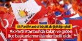 AK Parti İstanbul'da Kalan ve Giden İlçe Başkanlarının İsimleri Belli Oldu